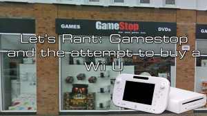 Lets Rant - Gamestop and the attempt to buy a Wii U copy