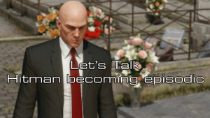 Lets talk- Hitman becoming episodic
